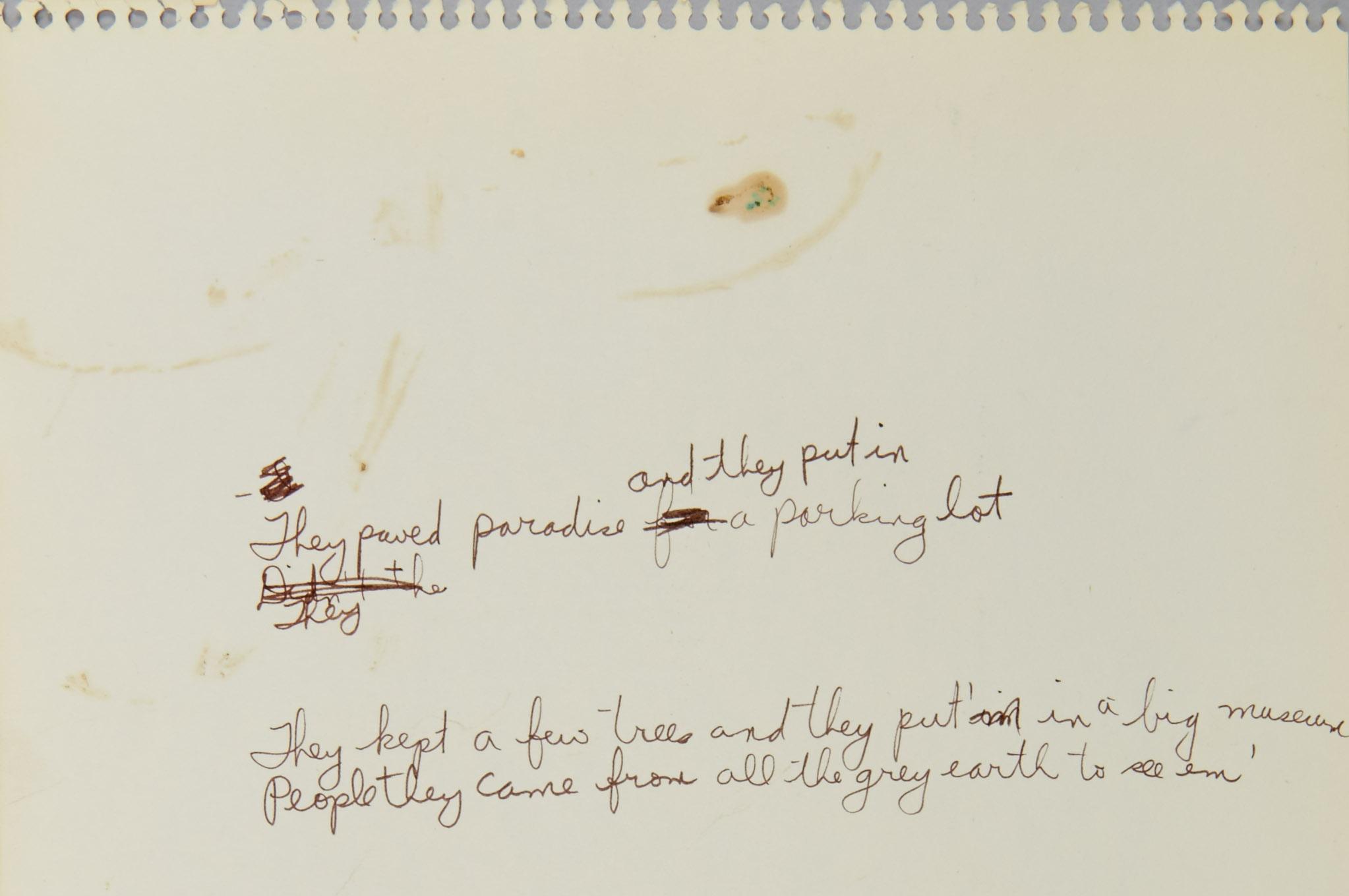 Morceau de papier jauni et légèrement taché déchiré d'un cahier à reliure à anneaux. On y voit des paroles écrites à l'encre brune. Sur la première ligne, il est écrit: «They paved paradise and they put in a parking lot». On peut voir que JoniMitchell avait d'abord écrit «They paved paradise for a parking lot», mais qu'elle a remplacé «for» par la version ci-dessus. Sur la ligne suivante, il est écrit: «They», et la ligne est incomplète. On peut voir qu'elle avait d'abord écrit «Didn't the», mais qu'elle a biffé ces paroles. Sur la dernière ligne, on lit «They kept a few trees and they put'm in a big museum / People they came from all the grey earth to see em» alors que «put'm» a remplacé «put'im». Les dernières paroles «they paved paradise and they put up a parking lot» et «they took all the trees and put 'em in a tree museum/and they charged all the people a dollar and a half just to see 'em» ont été ajoutées.